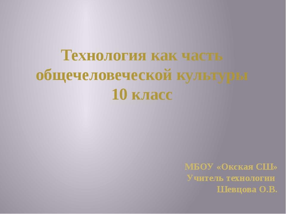 Технология как часть общечеловеческой культуры 10 класс МБОУ «Окская СШ» Учит...