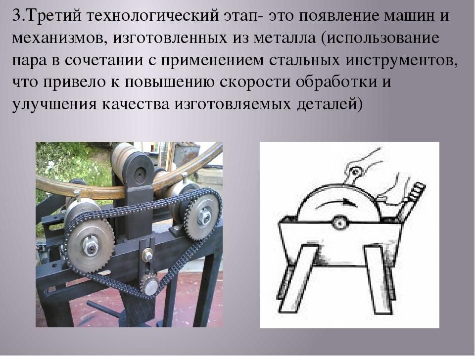 3.Третий технологический этап- это появление машин и механизмов, изготовленны...