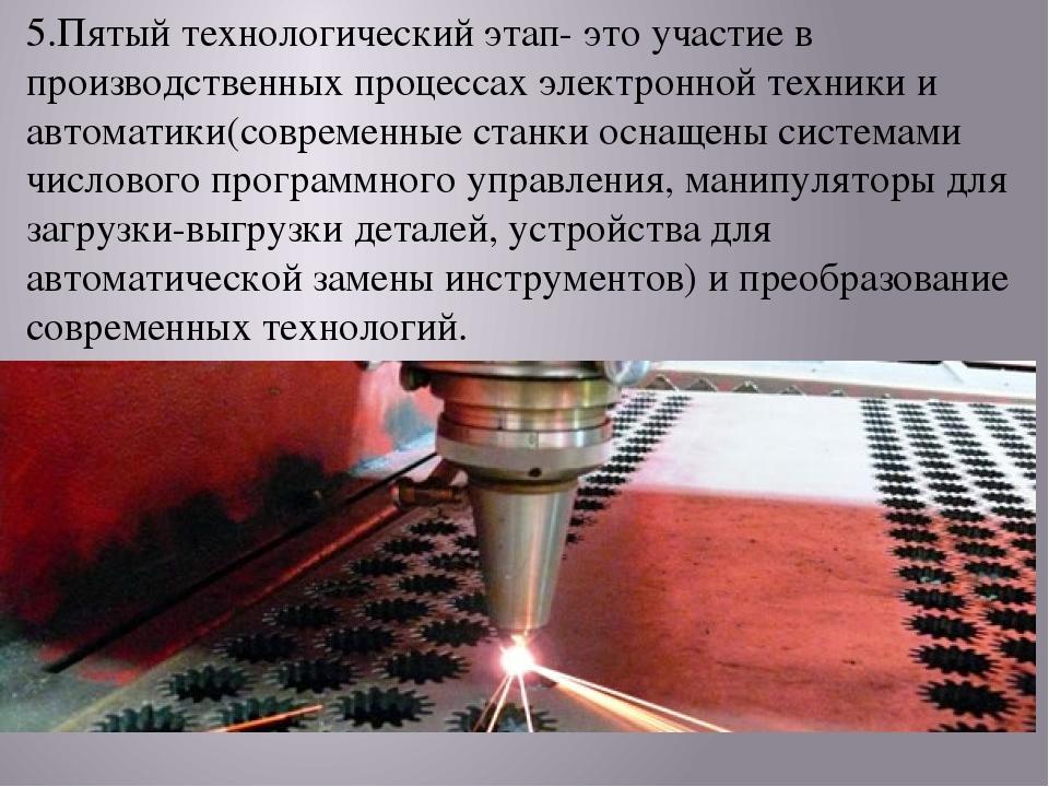 5.Пятый технологический этап- это участие в производственных процессах электр...