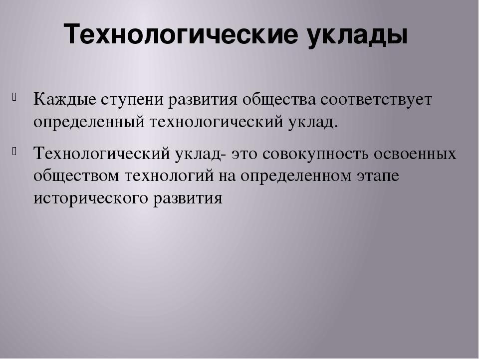 Технологические уклады Каждые ступени развития общества соответствует определ...