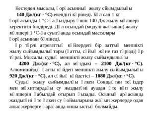 Кестеден мысалы, қорғасынның жылу сйымдылығы 140 Дж/(кг·°С) екендігі көріне