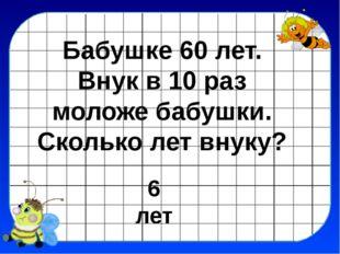 6 лет Бабушке 60 лет. Внук в 10 раз моложе бабушки. Сколько лет внуку?