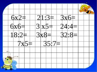 6х2= 21:3= 3х6= 6х6= 3 х5= 24:4= 18:2= 3х8= 32:8= 7х5= 35:7=