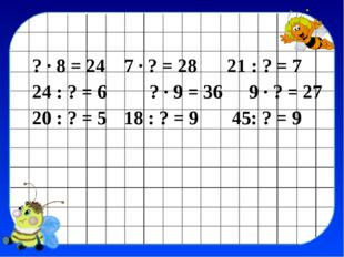 ? · 8 = 24 7 · ? = 28 21 : ? = 7 24 : ? = 6 ? · 9 = 36 9 · ? = 27 20 : ? =