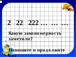 2 22 222 … … … Какую закoномерность заметили? Напишите и продолжите ряд