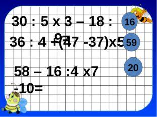 30 : 5 х 3 – 18 : 9= 36 : 4 +(47 -37)х5= 58 – 16 :4 х7 -10= 16 59 20