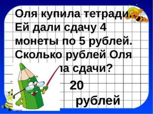 Оля купила тетради. Ей дали сдачу 4 монеты по 5 рублей. Сколько рублей Оля по