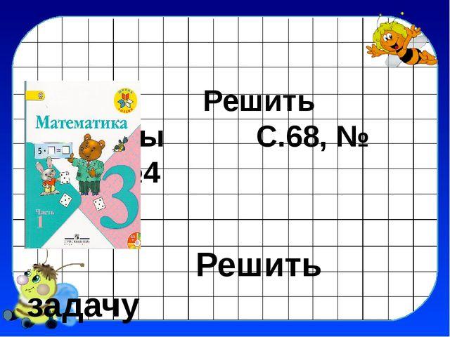 Решить примеры С.68, № с.68, №4 Решить задачу С.69, № 1 с . 69, № 1.