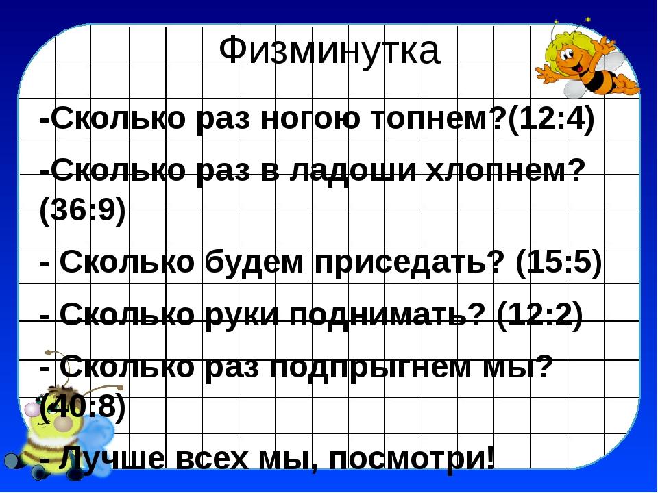 Физминутка -Сколько раз ногою топнем?(12:4) -Сколько раз в ладоши хлопнем?(36...