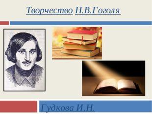 Творчество Н.В.Гоголя Гудкова И.Н.
