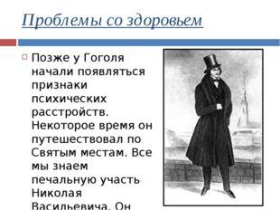 Проблемы со здоровьем Позже у Гоголя начали появляться признаки психических р