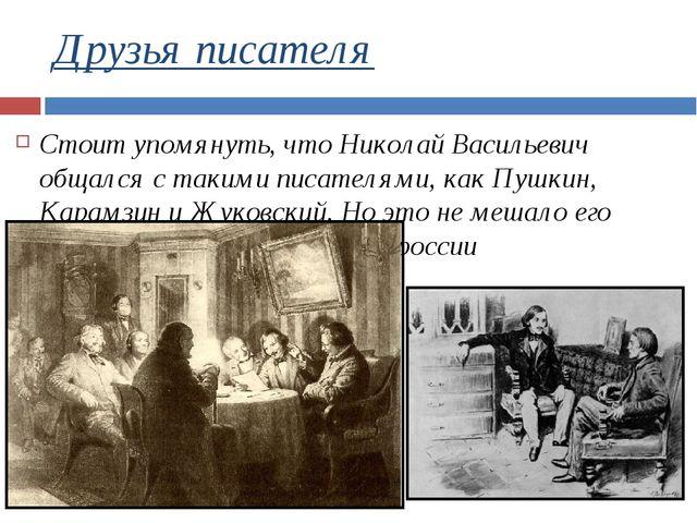 Друзья писателя Стоит упомянуть, что Николай Васильевич общался с такими писа...