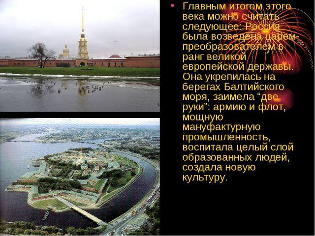 Главным итогом этого века можно считать следующее: Россия была возведена царе...