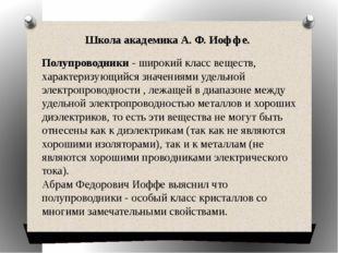 Школа академика А. Ф. Иоффе. Полупроводники - широкий класс веществ, характе