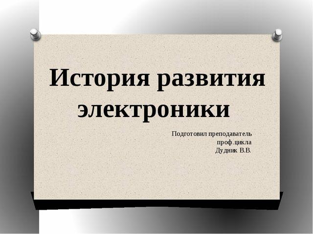 История развития электроники Подготовил преподаватель проф.цикла Дудник В.В.