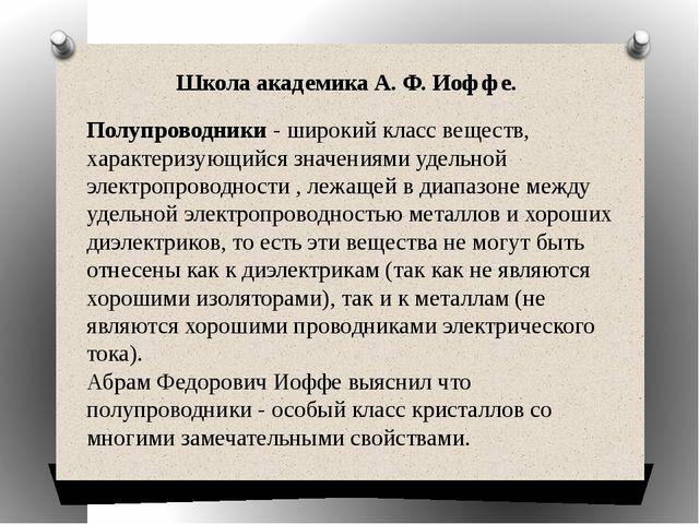 Школа академика А. Ф. Иоффе. Полупроводники - широкий класс веществ, характе...
