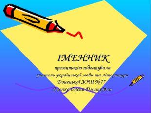 ІМЕННИК презентацію підготувала учитель української мови та літератури Донец
