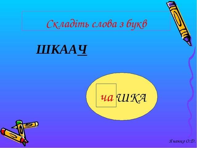 Складіть слова з букв ШКААЧ ЧАШКА ча Яненко О.Д.
