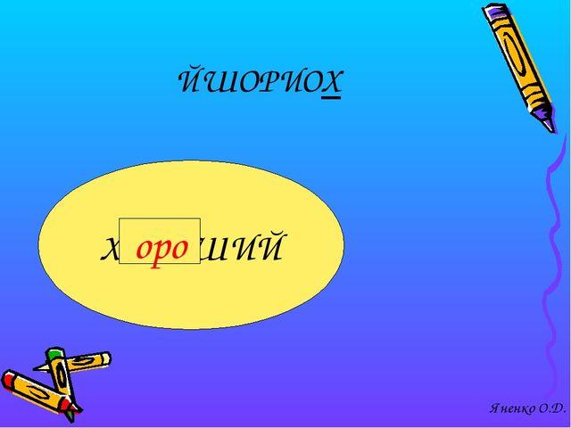 ЙШОРИОХ ХОРОШИЙ оро Яненко О.Д.