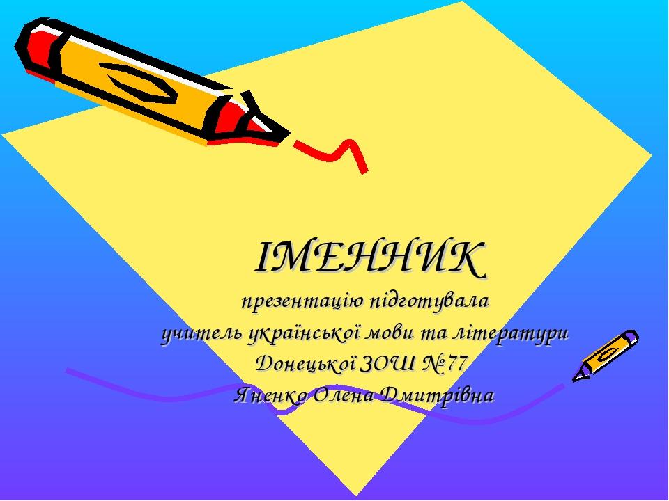 ІМЕННИК презентацію підготувала учитель української мови та літератури Донец...