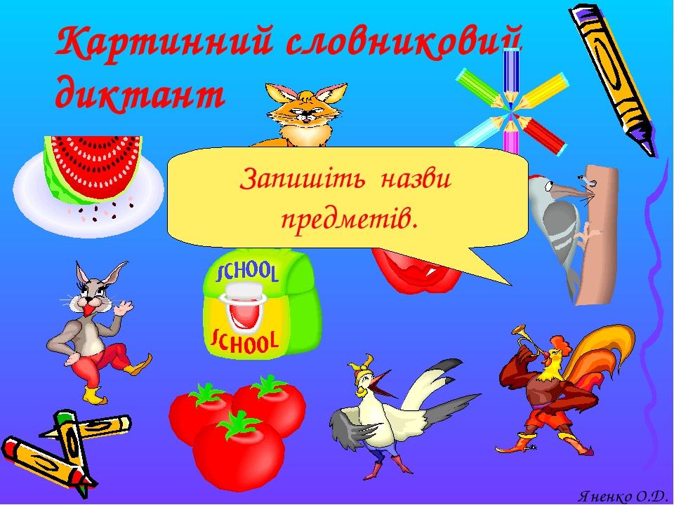 Картинний словниковий диктант Запишіть назви предметів. Яненко О.Д.