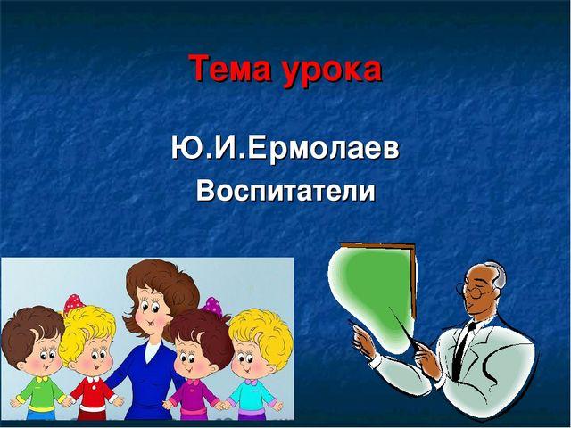Тема урока Ю.И.Ермолаев Воспитатели