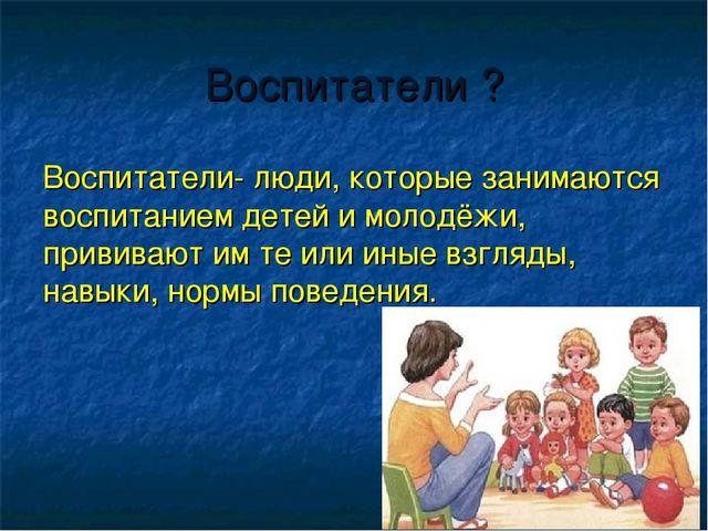 Воспитатели ? Воспитатели- люди, которые занимаются воспитанием детей и молод...