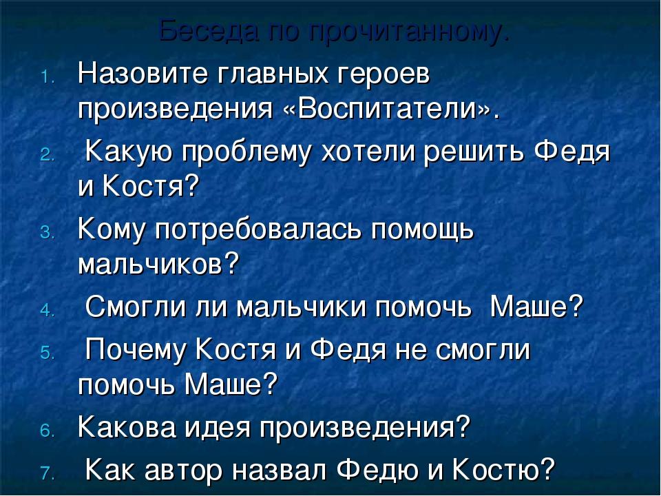 Беседа по прочитанному. Назовите главных героев произведения «Воспитатели». К...