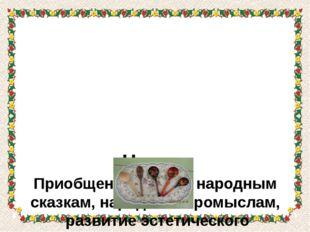 Цель: Приобщение детей к народным сказкам, народным промыслам, развитие эсте