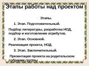 Этапы работы над проектом Этапы. 1. Этап. Подготовительный. Подбор литературы