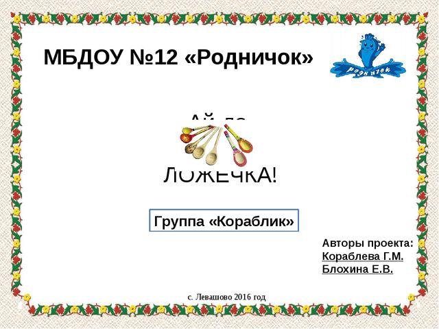 с. Левашово 2016 год Авторы проекта: Кораблева Г.М. Блохина Е.В. Группа «Кора...