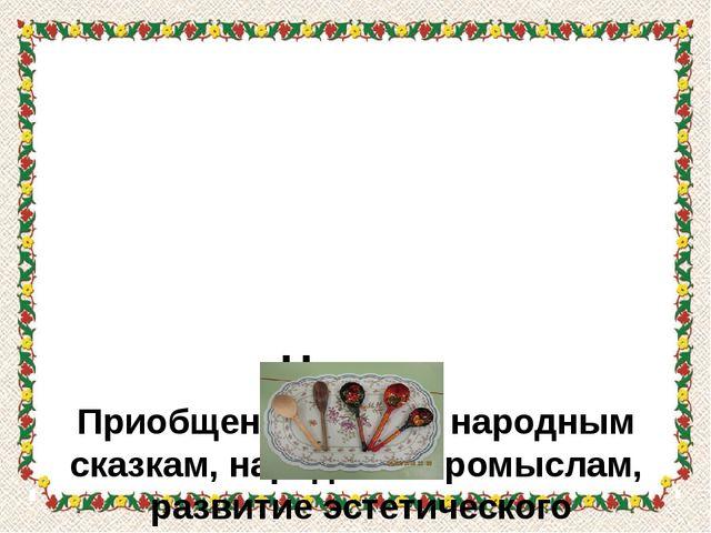 Цель: Приобщение детей к народным сказкам, народным промыслам, развитие эсте...