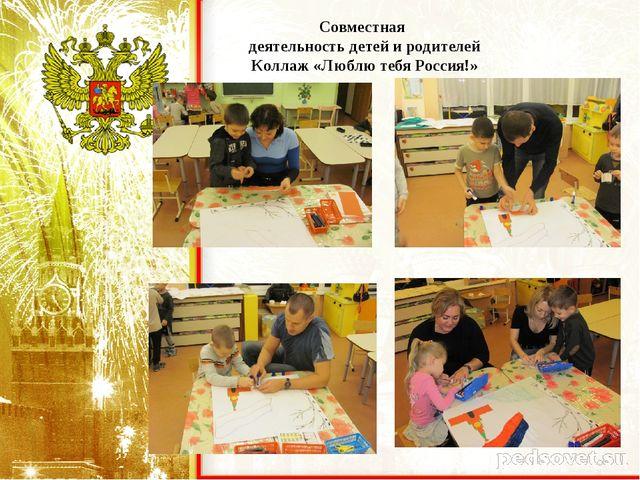 Совместная деятельность детей и родителей Коллаж «Люблю тебя Россия!»
