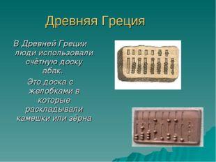 Древняя Греция В Древней Греции люди использовали счётную доску абак. Это дос