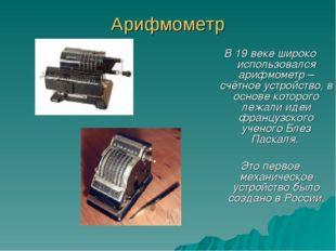 Арифмометр В 19 веке широко использовался арифмометр – счётное устройство, в