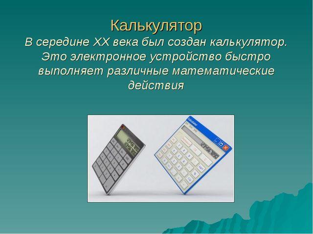 Калькулятор В середине XX века был создан калькулятор. Это электронное устрой...