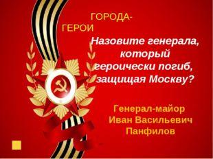 ГОРОДА-ГЕРОИ Назовите генерала, который героически погиб, защищая Москву? Ге