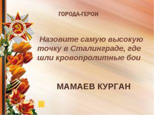 Назовите самую высокую точку в Сталинграде, где шли кровопролитные бои МАМАЕ