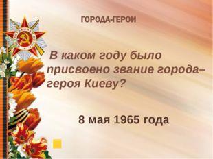 В каком году было присвоено звание города–героя Киеву? 8 мая 1965 года