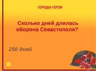 Сколько дней длилась оборона Севастополя? 250 дней