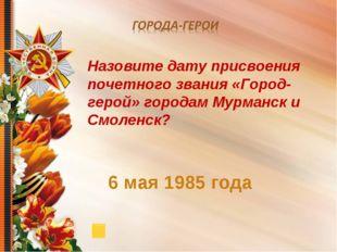 6 мая 1985 года Назовите дату присвоения почетного звания «Город-герой» горо