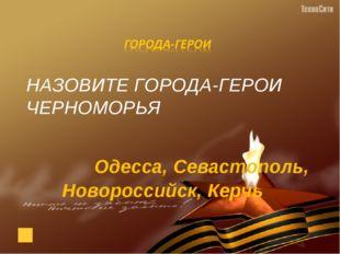 НАЗОВИТЕ ГОРОДА-ГЕРОИ ЧЕРНОМОРЬЯ Одесса, Севастополь, Новороссийск, Керчь