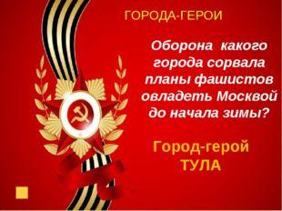 ГОРОДА-ГЕРОИ Оборона какого города сорвала планы фашистов овладеть Москвой д