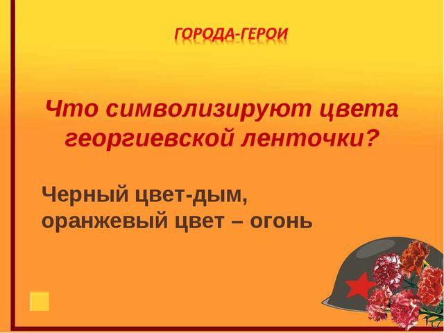 Что символизируют цвета георгиевской ленточки? Черный цвет-дым, оранжевый цве...