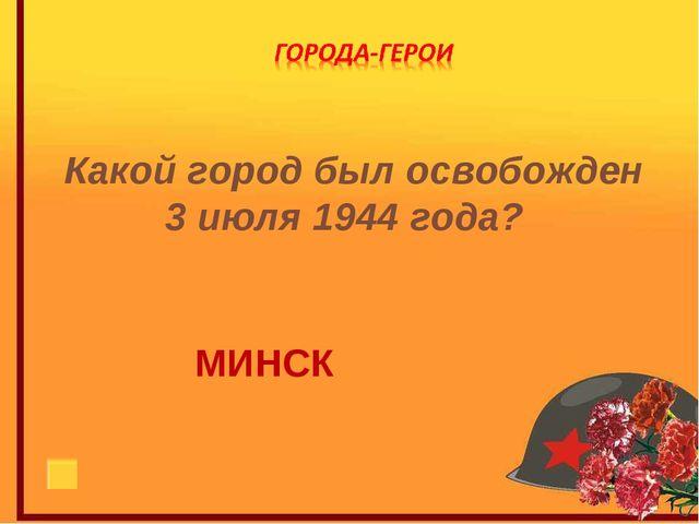Какой город был освобожден 3 июля 1944 года? МИНСК
