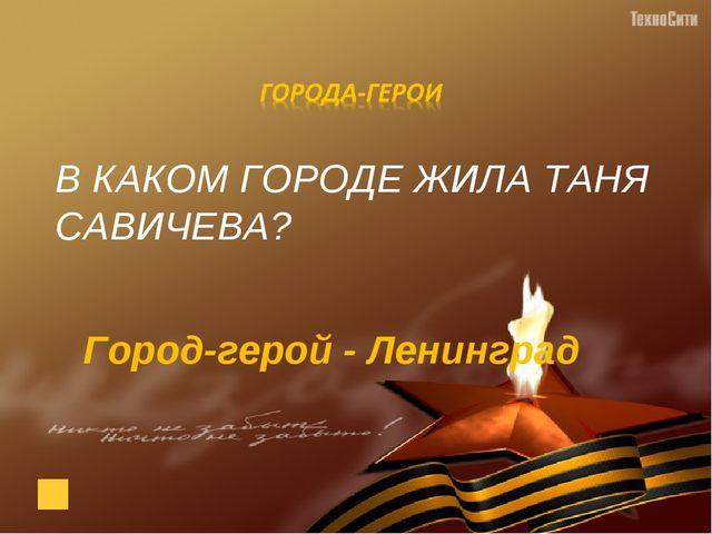 В КАКОМ ГОРОДЕ ЖИЛА ТАНЯ САВИЧЕВА? Город-герой - Ленинград
