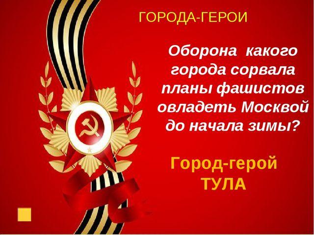 ГОРОДА-ГЕРОИ Оборона какого города сорвала планы фашистов овладеть Москвой д...