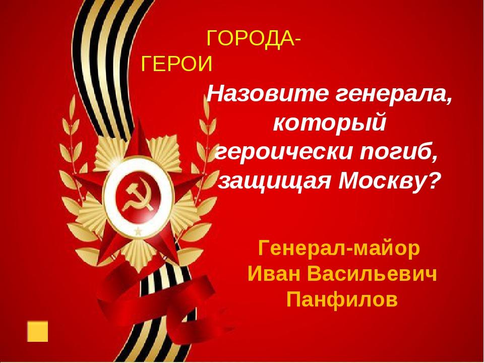ГОРОДА-ГЕРОИ Назовите генерала, который героически погиб, защищая Москву? Ге...