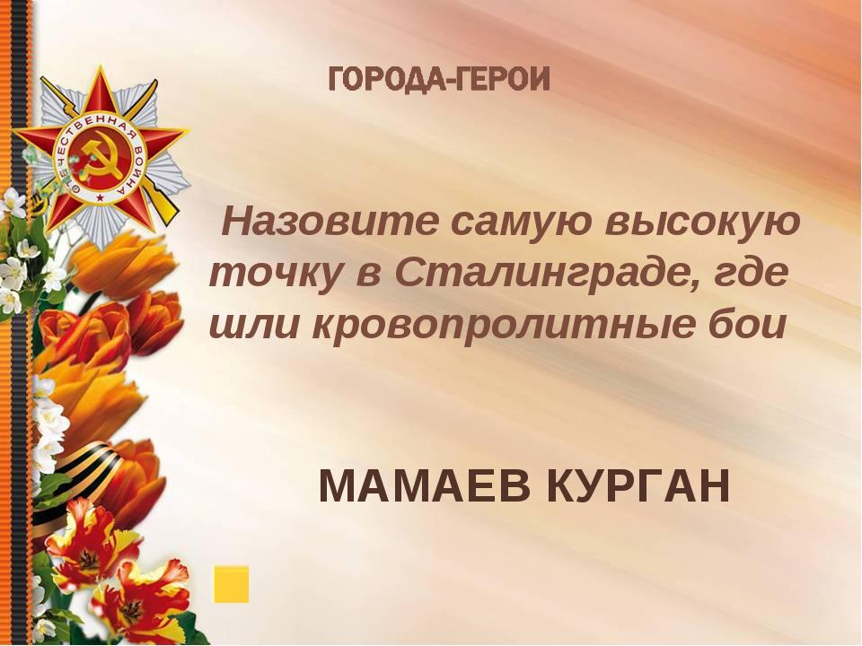 Назовите самую высокую точку в Сталинграде, где шли кровопролитные бои МАМАЕ...