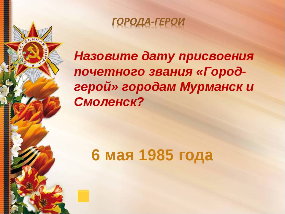 6 мая 1985 года Назовите дату присвоения почетного звания «Город-герой» горо...